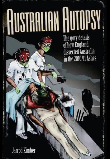 Australian Autopsy: The gory details of how England dissected Australia in the 2010/11 Ashes ebook by Jarrod Kimber