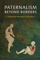 Paternalism beyond Borders ebook by Michael N. Barnett