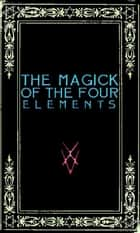The Magick of the Four Elements: A Manual of Seven Sections ebook by Frater Zoe
