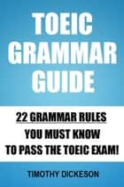 TOEIC Grammar Guide: 22 Grammar Rules You Must Know To Pass The TOEIC Exam! ebook by Timothy Dickeson