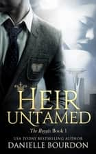Heir Untamed - The Royals Book 1 ebook by Danielle Bourdon
