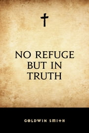 No Refuge but in Truth ebook by Goldwin Smith