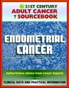 21st Century Adult Cancer Sourcebook: Endometrial Cancer (Cancer of the Uterus) - Clinical Data for Patients, Families, and Physicians ebook by Progressive Management