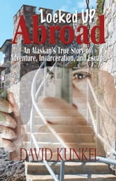 Locked Up Abroad - An Alaskan's True Story of Adventure, Incarceration, and Escape. ebook by David Kunkel