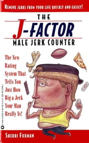 J-Factor Male Jerk Counter - The New Rating System That Tells You Just How Big a Jerk Your Man Really Is! ebook by Sherri Foxman