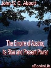 The Empire of Austria; Its Rise and Present Power ebook by Abbott, John, S. C.