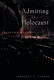 Admitting the Holocaust: Collected Essays ebook by Lawrence L. Langer