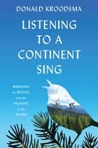 Listening to a Continent Sing - Birdsong by Bicycle from the Atlantic to the Pacific ebook by Donald Kroodsma