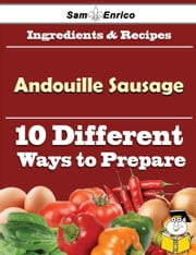 10 Ways to Use Andouille Sausage (Recipe Book) ebook by Teressa Thornburg,Sam Enrico