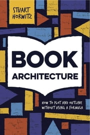 Book Architecture: How to Plot and Outline Without Using a Formula ebook by Stuart Horwitz