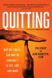 Quitting (previously published as Mastering the Art of Quitting) - Why We Fear It--and Why We Shouldn't--in Life, Love, and Work ebook by Peg Streep,Alan Bernstein