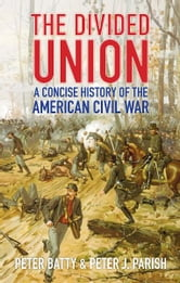 The Divided Union - A Concise History of the American Civil War ebook by Peter Batty,Peter J Parish