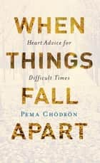 When Things Fall Apart ebook by Pema Chodron