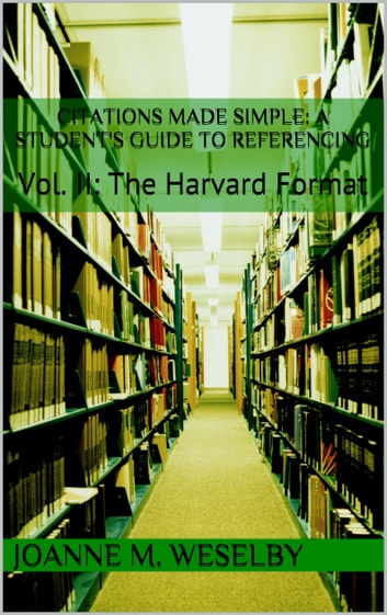 Citations Made Simple: A Student's Guide to Easy Referencing, Vol II: The Harvard Format ebook by Joanne M. Weselby