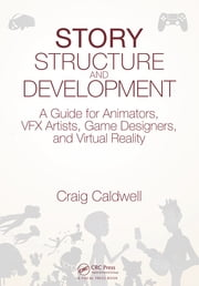 Story Structure and Development - A Guide for Animators, VFX Artists, Game Designers, and Virtual Reality ebook by Craig Caldwell