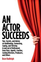 An Actor Succeeds - Tips, Secrets & Advice on Auditioning, Connection, Coping & Thriving In & Out of Hollywood ebook by Boze Hadleigh