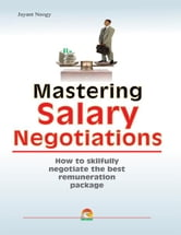 Mastering Salary Negotiations - How to skilfully negotiate the best remuneration package ebook by JAYANT NEOGY