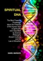 Spiritual DNA: The Most Powerful Knowledge about the Potential of the Human Soul and Spirituality ever described by Science, Philosophy, Ancient Cultures and the Law of Attraction ebook by Daniel Marques
