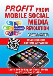 Profit from Mobile Social Media Revolution: Learn How to Engage Social Media and Triple Your Profits ebook by Laura Maya
