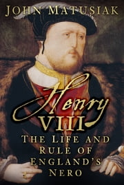 Henry VIII - The Life and Rule of England's Nero ebook by John Matusiak