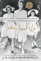 Jackie, Janet & Lee - The Secret Lives of Janet Auchincloss and Her Daughters, Jacqueline Kennedy Onassis and Lee Radziwill ebook by J. Randy Taraborrelli