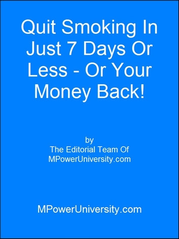Quit Smoking In Just 7 Days Or Less Or Your Money Back! ebook by Editorial Team Of MPowerUniversity.com
