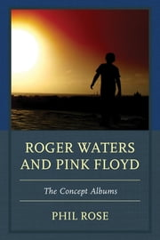 Roger Waters and Pink Floyd - The Concept Albums ebook by Phil Rose