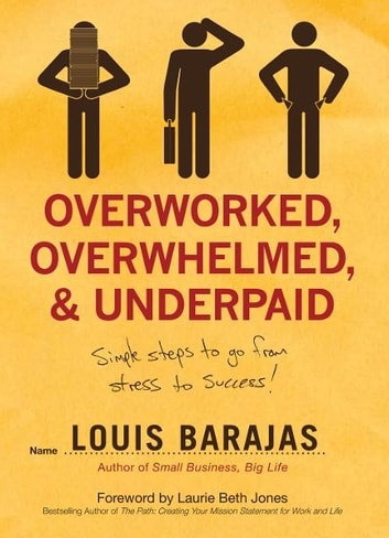 Overworked, Overwhelmed, and Underpaid - Simple Steps to Go From Stress to Success ebook by Louis Barajas
