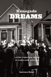 Renegade Dreams - Living through Injury in Gangland Chicago ebook by Laurence Ralph