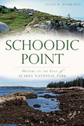 Schoodic Point - History on the Edge of Acadia National Park ebook by Allen K. Workman