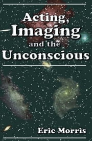Acting, Imaging, and the Unconscious ebook by Eric Morris