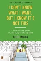 I Don't Know What I Want, But I Know It's Not This - A Step-by-Step Guide to Finding Gratifying Work, Fully Revised and Updated ebook by Julie Jansen