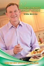 WHEN FRIENDS COME OVER! - meals that allow you to be part of the party ebook by Willis McCree