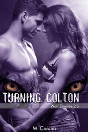 Turning Colton:Wolf Essence 2.5 - Wolf Essence Series, #2 ebook by M. Corchis