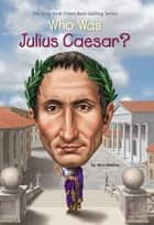 Who Was Julius Caesar? ebook by Nico Medina, Tim Foley, Who HQ