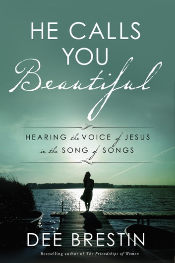 He Calls You Beautiful - Hearing the Voice of Jesus in the Song of Songs ebook by Dee Brestin
