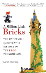 A Million Little Bricks - The Unofficial Illustrated History of the LEGO Phenomenon ebook by Sarah Herman