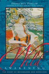 Wild Awakening - The Heart of Mahamudra and Dzogchen ebook by Dzogchen Ponlop Rinpoche