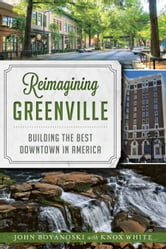 Reimagining Greenville - Building the Best Downtown in America ebook by John Boyanoski,Knox White