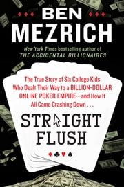 Straight Flush - The True Story of Six College Friends Who Dealt Their Way to a Billion-Dollar Online Poker Empire--and How It All Came Crashing Down . . . ebook by Ben Mezrich