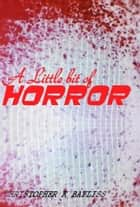 A Little Bit of Horror ebook by Christopher K Bayliss