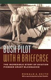 Bush Pilot with a Briefcase: The Incredible Story of Aviation Pioneer Grant McConachie ebook by Keith, Ronald