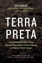Terra Preta - How the World's Most Fertile Soil Can Help Reverse Climate Change and Reduce World Hunger ebook by Ute Scheub, Haiko Pieplow, Hans-Peter Schmidt,...