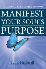Manifest Your Soul's Purpose: The essential guide for life and work ebook by Tanis Helliwell