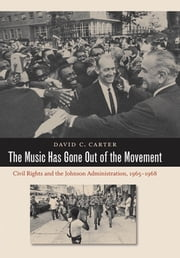 The Music Has Gone Out of the Movement - Civil Rights and the Johnson Administration, 1965-1968 ebook by David C. Carter
