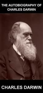 The Autobiography of Charles Darwin [avec Glossaire en Français] ebook by Charles Darwin, Eternity Ebooks