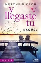 Y llegaste tú 1. Raquel 電子書 by Merche Diolch