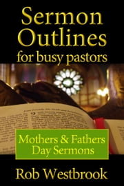 Sermon Outlines for Busy Pastors: Mothers & Fathers Day Sermons ebook by Rob Westbrook