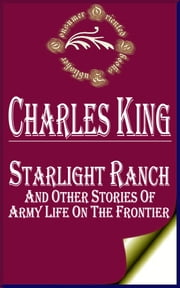 Starlight Ranch and Other Stories of Army Life on the Frontier ebook by Charles King