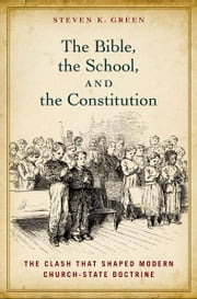 The Bible, the School, and the Constitution : The Clash that Shaped Modern Church-State Doctrine ebook by Steven K. Green